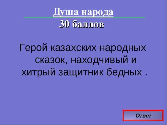 Ответ Душа народа 30 баллов Герой казахских народных сказок, находчивый и хит...