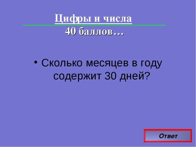 Ответ Цифры и числа 40 баллов… Сколько месяцев в году содержит 30 дней?