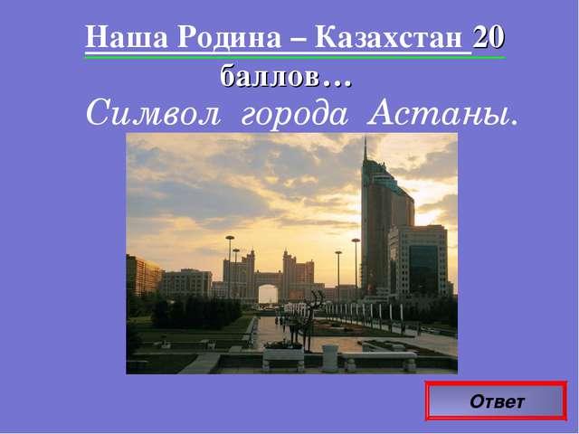 Ответ Наша Родина – Казахстан 20 баллов… Символ города Астаны.