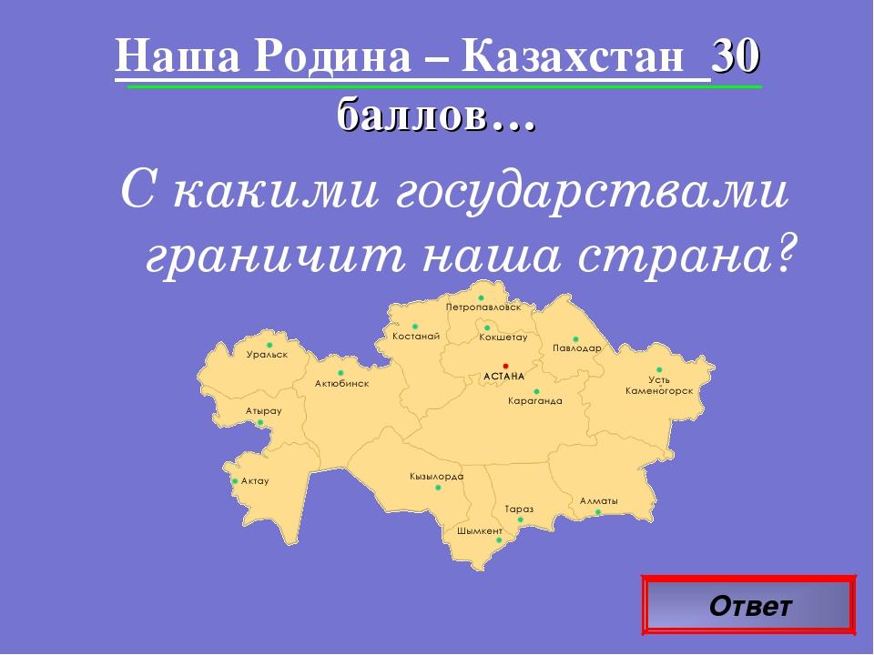 Ответ Наша Родина – Казахстан 30 баллов… С какими государствами граничит наша...