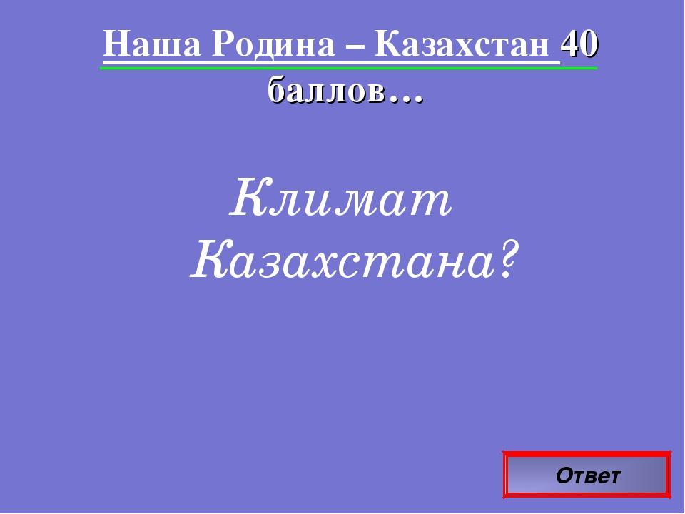 Ответ Наша Родина – Казахстан 40 баллов… Климат Казахстана?