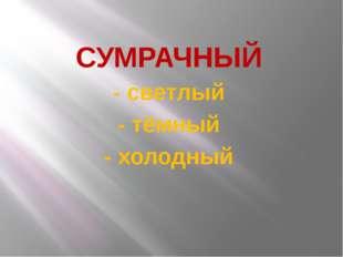 СУМРАЧНЫЙ - светлый - тёмный - холодный