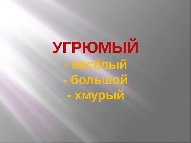 УГРЮМЫЙ - весёлый - большой - хмурый