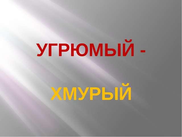 УГРЮМЫЙ - ХМУРЫЙ