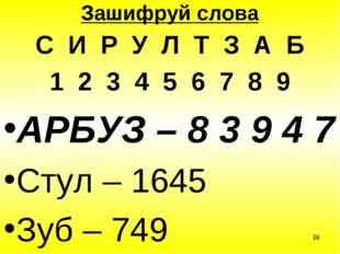 * Зашифруй слова С И Р У Л Т З А Б 1 2 3 4 5 6 7 8 9 АРБУЗ – 8 3 9 4 7 Стул –