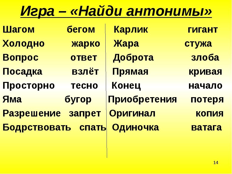 * Игра – «Найди антонимы» Шагом бегом Карлик гигант Холодно жарко Жара стужа...