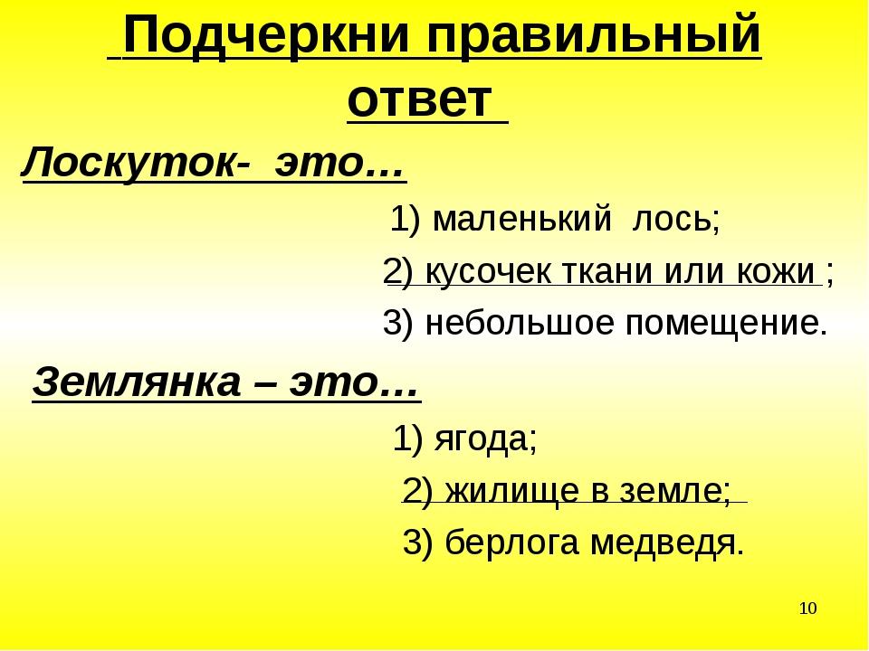 * Подчеркни правильный ответ  Лоскуток- это… 1) маленький лось; 2) кусочек т...