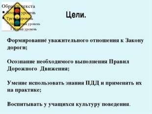 Цели. - Формирование уважительного отношения к Закону дороги; Осознание необх
