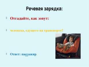 Речевая зарядка: Отгадайте, как зовут: человека, едущего на транспорте? Ответ