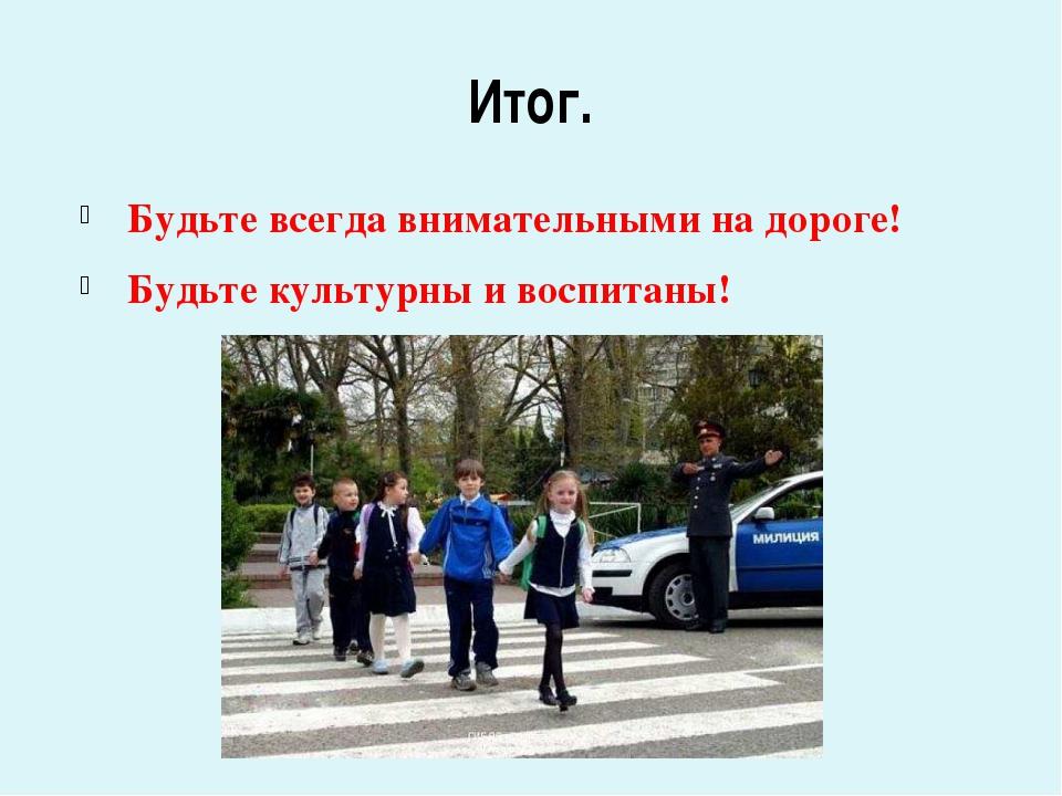 Итог. Будьте всегда внимательными на дороге! Будьте культурны и воспитаны!