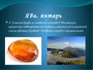 Ява, янтарь 2. Гласные буквы из названия острова в Малайском архипелаге повто