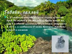 Гавайи, галлий 4. В названии острова в Тихом океане из шести букв две первые