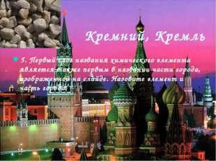 Кремний, Кремль 5. Первый слог названия химического элемента является также п