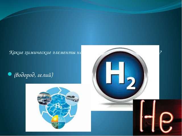 Какие химические элементы наиболее распространены в космосе? (водород, гелий)