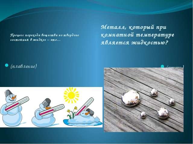 Процесс перехода вещества из твердого состояния в жидкое – это… Металл, котор...