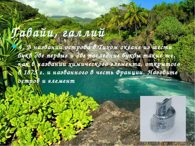 Гавайи, галлий 4. В названии острова в Тихом океане из шести букв две первые...