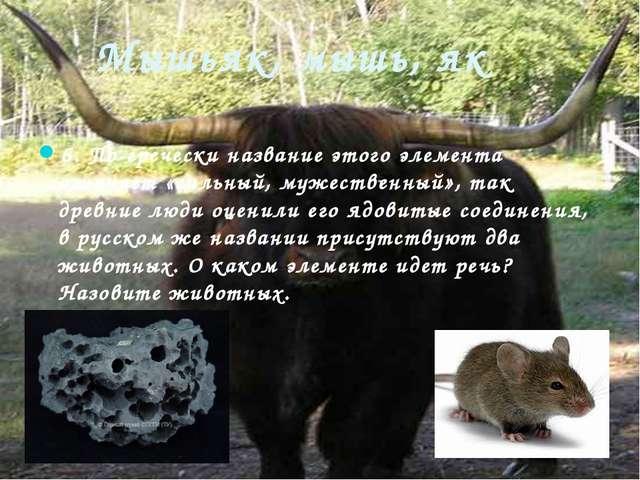 Мышьяк, мышь, як 6. По-гречески название этого элемента означает «сильный, му...