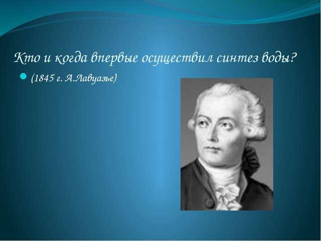 Кто и когда впервые осуществил синтез воды? (1845 г. А.Лавуазье)