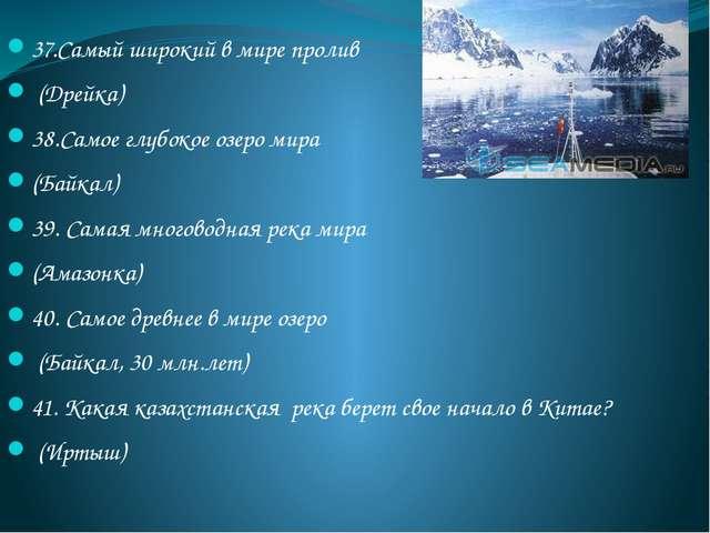 37.Самый широкий в мире пролив (Дрейка) 38.Самое глубокое озеро мира (Байкал)...