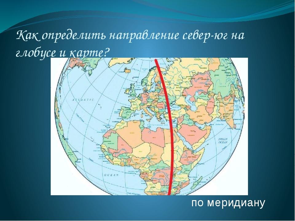 Как определить направление север-юг на глобусе и карте? по меридиану