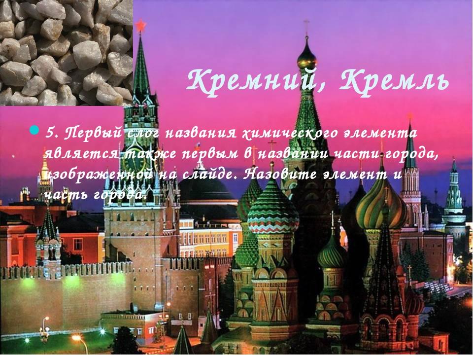 Кремний, Кремль 5. Первый слог названия химического элемента является также п...