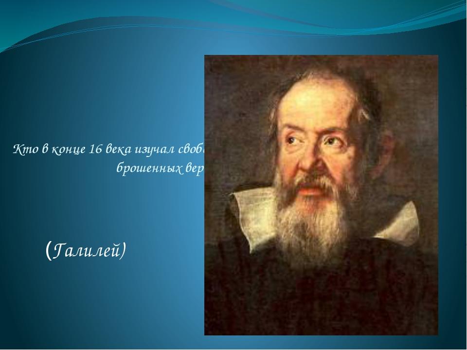 Кто в конце 16 века изучал свободное падение тел и движение тел, брошенных ве...