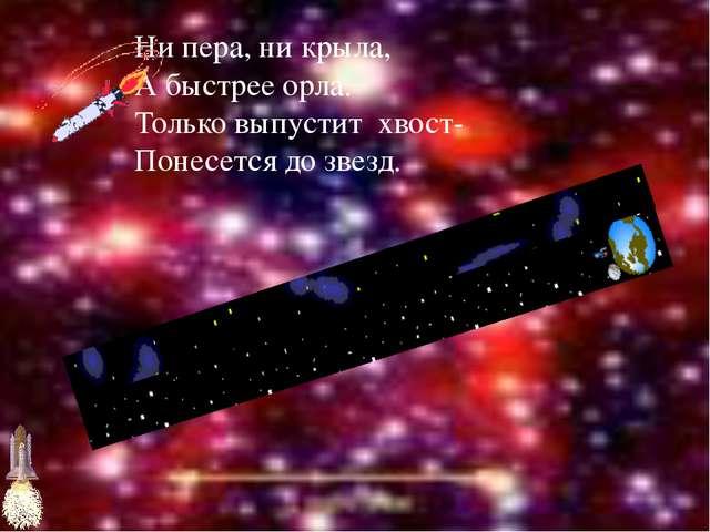 Ни пера, ни крыла, А быстрее орла. Только выпустит хвост- Понесется до звезд.