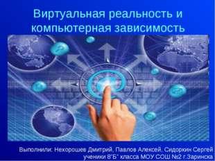 Виртуальная реальность и компьютерная зависимость Выполнили: Нехорошев Дмитри