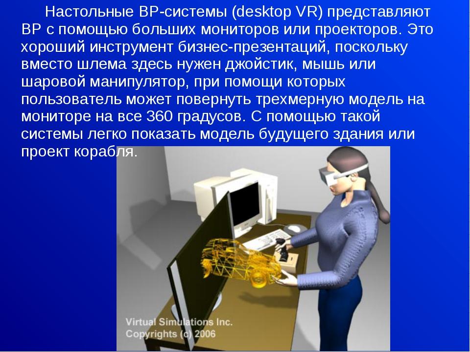 Настольные ВР-системы (desktop VR) представляют ВР с помощью больших монитор...