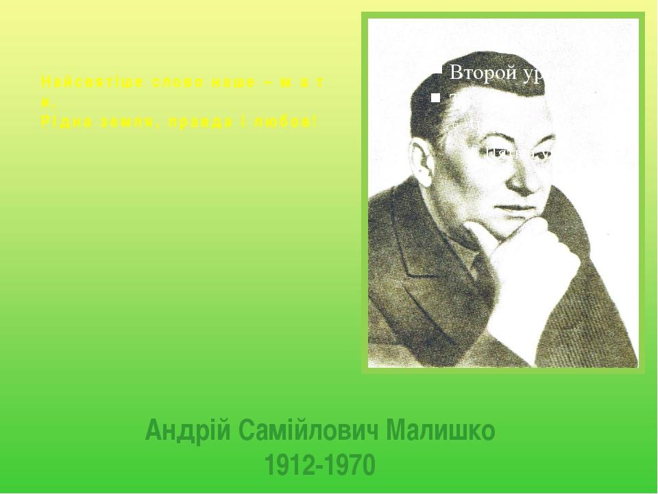 Андрій Самійлович Малишко 1912-1970 Найсвятіше слово наше – м а т и, Рідна зе...