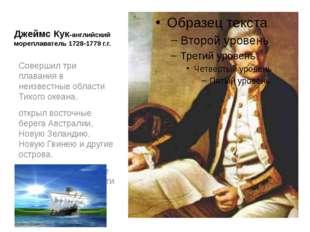 Джеймс Кук-английский мореплаватель 1728-1779 г.г. Совершил три плавания в не