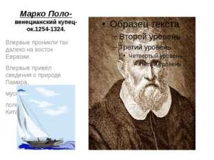 Марко Поло- венецианский купец- ок.1254-1324. Впервые проникли так далеко на