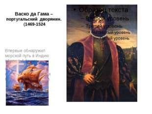 Васко да Гама –португальский дворянин. (1469-1524 Впервые обнаружил морской п