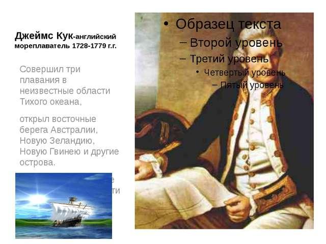 Джеймс Кук-английский мореплаватель 1728-1779 г.г. Совершил три плавания в не...