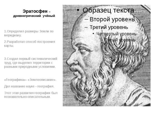 Эратосфен –древнегреческий учёный 1.Определил размеры Земли по меридиану. 2....