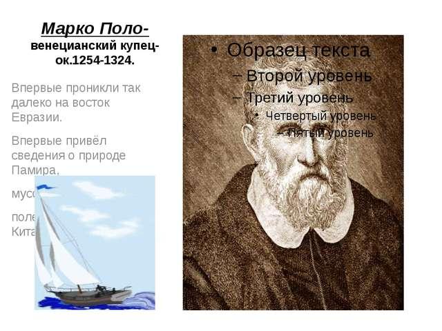 Марко Поло- венецианский купец- ок.1254-1324. Впервые проникли так далеко на...