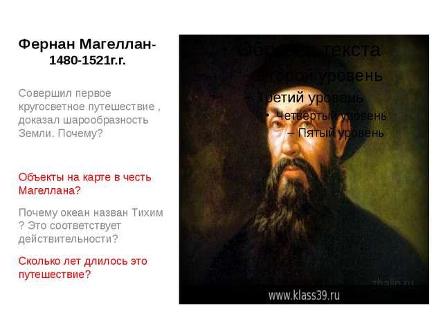 Фернан Магеллан-1480-1521г.г. Совершил первое кругосветное путешествие , дока...