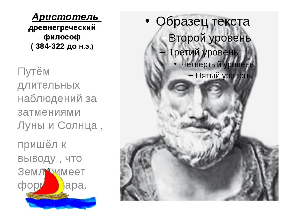 Аристотель - древнегреческий философ ( 384-322 до н.э.) Путём длительных наб...