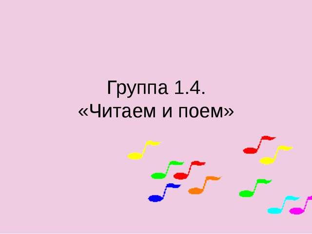 Группа 1.4. «Читаем и поем»