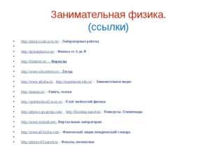 Занимательная физика. (ссылки) http://physics-lab.ucoz.ru/ - Лабораторные раб