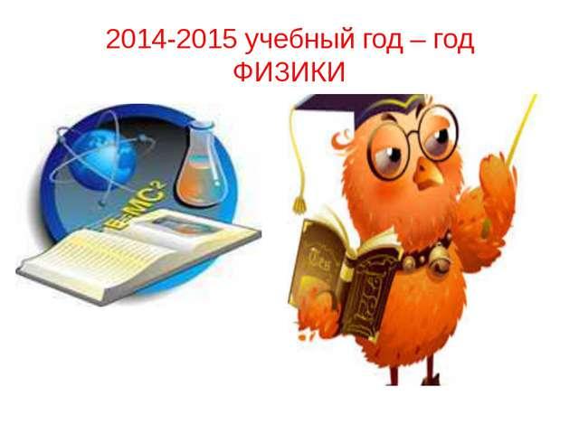 2014-2015 учебный год – год ФИЗИКИ