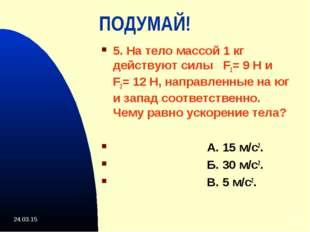 * * ПОДУМАЙ! 5. На тело массой 1 кг действуют силы F1= 9 Н и F2= 12 Н, направ