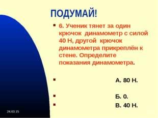 * * ПОДУМАЙ! 6. Ученик тянет за один крючок динамометр с силой 40 Н, другой к