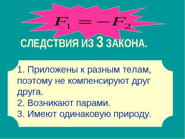 СЛЕДСТВИЯ ИЗ 3 ЗАКОНА. 1 1. Приложены к разным телам, поэтому не компенсируют...