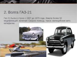 2. Волга ГАЗ-21 Газ 21 была в строю с 1957 до 1970 года. Имела более 50 модиф