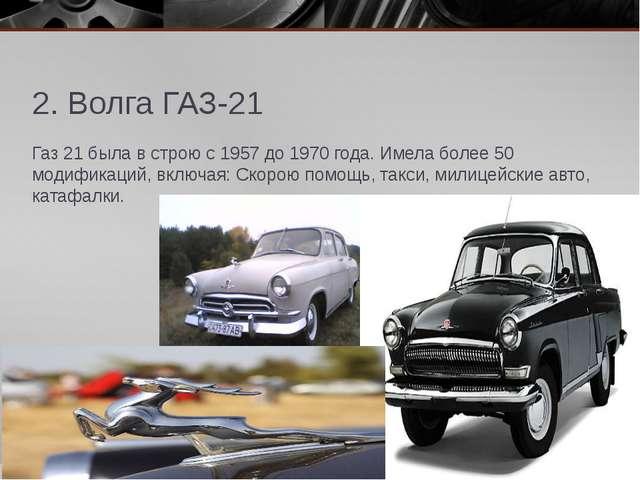 2. Волга ГАЗ-21 Газ 21 была в строю с 1957 до 1970 года. Имела более 50 модиф...