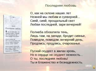 Последняя любовь О, как на склоне наших лет Нежней мы любим и суеверней... С