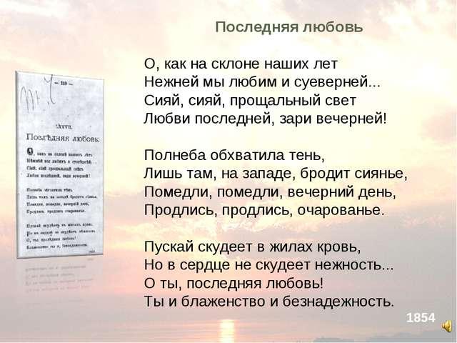 Последняя любовь О, как на склоне наших лет Нежней мы любим и суеверней... С...