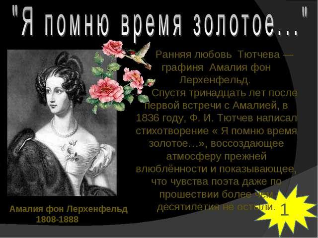 1 Ранняя любовь Тютчева — графиня Амалия фон Лерхенфельд. Спустя тринадцать л...