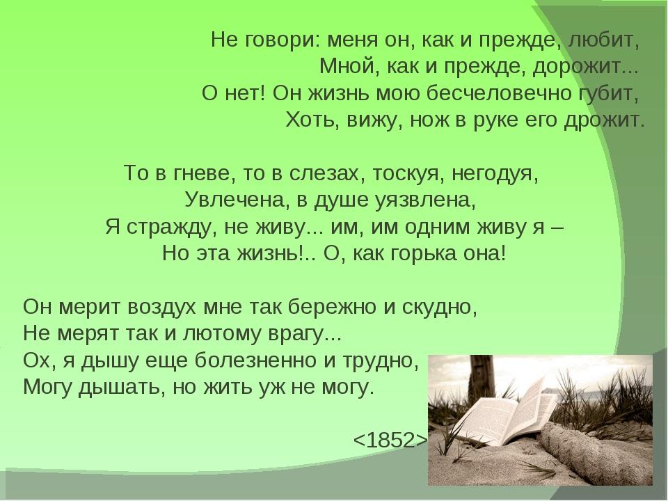 Не говори: меня он, как и прежде, любит, Мной, как и прежде, дорожит... О не...